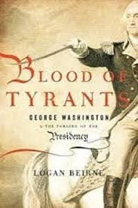 Blood of Tyrants: George Washington & the Forging of the Presidency