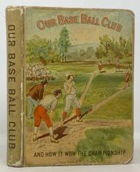 OUR BASE BALL CLUB and How It Won the Championship.; With an Introduction by Al. G. Spalding, of the Chicago Base Ball Club