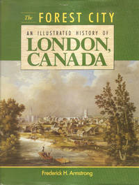 The Forest City  An Illustrated History of London, Canada