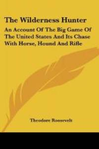image of The Wilderness Hunter: An Account Of The Big Game Of The United States And Its Chase With Horse, Hound And Rifle