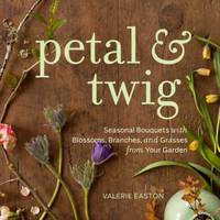 Petal and Twig : Seasonal Bouquets with Blossoms  Branches  and Grasses from Your Garden