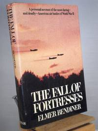 The Fall of Fortresses: A Personal Account of the Most Daring, and Deadly, American Air Battles...
