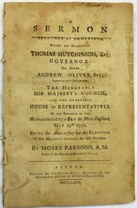 A SERMON PREACHED AT CAMBRIDGE, BEFORE HIS EXCELLENCY THOMAS HUTCHINSON, ESQ; GOVERNOR: HIS HONOR ANDREW OLIVER, ESQ; LIEUTENANT-GOVERNOR, THE HONORABLE HIS MAJESTY'S COUNCIL, AND THE HONORABLE HOUSE OF REPRESENTATIVES, OF THE PROVINCE OF MASSACHUSETTS-BAY IN NEW-ENGLAND, MAY 27TH 1772. BEING THE ANNIVERSARY FOR THE ELECTION OF HIS MAJESTY'S COUNCIL FOR SAID PROVINCE