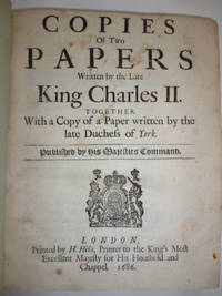 Copies of Two Papers Written by the Late King Charles 11. Together with a Copy of a Paper written by the late Duchess of York by CHARLES 11 - Hardcover - 1686, 1686, 1688 - from Roger Collicott Books (SKU: A13431)