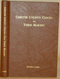 CHESTER COUNTY CLOCKS AND THEIR MAKERS by  Arthur E James - Signed First Edition - 1947 - from Gravelly Run Antiquarians and Biblio.com