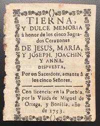 [PRINTED BY A MEXICAN WOMAN IN 1753]. Tierna, y dulce Memoria a honor de los cinco Sagrados Corazones de Jesus, Maria, y Joseph, Joachin, y Anna. Dispuesta, por un Sacerdote, amante a los cinco Senores