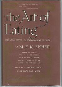 image of The Art of Eating : The Collected Gastronomical Works of M. F. K. Fisher : Serve it Forth ; Consider the Oyster ; How to Cook A Wolf ; The Gastronomical Me ; An Alphabet for Gourmets