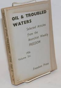 Oil & troubled waters; selected articles from the anarchist weekly Freedom.  Volume six, 1956 by Freedom Press - Paperback - 1957 - from Bolerium Books Inc., ABAA/ILAB and Biblio.com