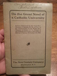 On the Great Need of a Catholic University:  Sermon Delivered by The Very Rev. Thomas J. Shahan, D.D., J.U.L., at the Consecration of the Right Rev. Thomas J. Conaty, D.D. Rector of The Catholic University of America, as Bishop of Samos