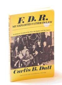 F. D. R. My Exploited Father-In-Law: An Intimate Account of the Man, the Regime and the Legacy