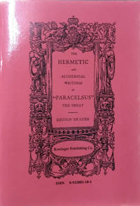 The Hermetic and Alchemical Writings of Aureolus Phillippus Theophrastus  Bombast of Hohenheim, called Paracelsus, The Great