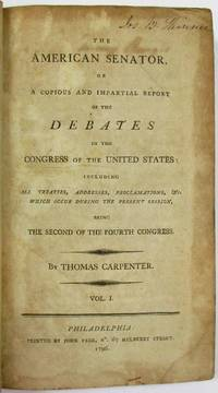 THE AMERICAN SENATOR. OR A COPIOUS AND IMPARTIAL REPORT OF THE DEBATES IN THE CONGRESS OF THE UNITED STATES: INCLUDING ALL TREATIES, ADDRESSES, PROCLAMATIONS, &C. WHICH OCCUR DURING THE PRESENT SESSION, BEING THE SECOND OF THE FOURTH CONGRESS. VOL. I.