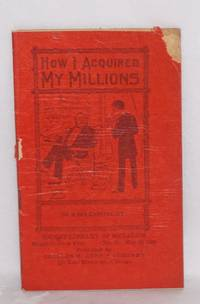 How I acquired my millions. By a bit capitalist by  W.A Corey - 1909 - from Bolerium Books Inc., ABAA/ILAB and Biblio.com