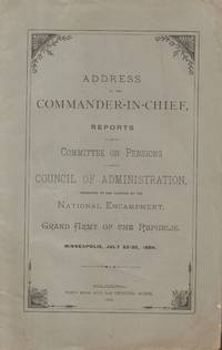 Address to the Commander-In-Chief, Reports of Committee on Pensions and  Council of Administration, Presented to and Adopted by the National  Encampment, Grand Army of the Republic. Minneapolis, July 23-25, 1884.
