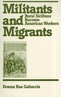Militants and Migrants : Rural Sicilians Become American Workers by Donna R. Gabaccia - 1988