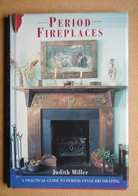 Period Fireplaces: A Practical Guide to Period-Style Decorating. by  Judith Miller - First Edition - 1995 - from N. G. Lawrie Books. (SKU: 47738)