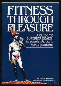 Fitness Through Pleasure: A Guide to Superior Health for People Who Like to Have a Good Time