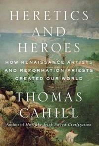 image of Heretics and Heroes : How Renaissance Artists and Reformation Priests Created Our World