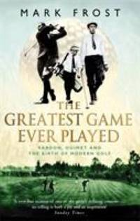 image of The Greatest Game Ever Played : Vardon, Ouimet and the Birth of Modern Golf