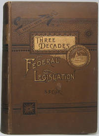 Three Decades of Federal Legislation, 1855 to 1885. Personal and Historical Memories of Events Preceding, During, and Since The American Civil War, Involving Slavery and Secession, Emancipation and Reconstruction, with Sketches of Prominent Actors During These Periods