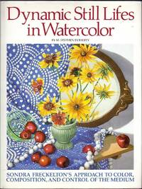 Dynamic Still Lifes in Watercolor. Sondra Freckelton's Approach to Color, Composition, and Control of the Medium