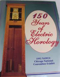 150 Years of Electric Horology; With References to the Exhibit at the 1992 NAWCC National Convention Chicago, IL July 1-4