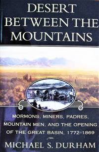 image of Desert Between the Mountains: Mormons, Miners, Padres, Mountain Men, and the Opening of the Great Basin 1772-1869
