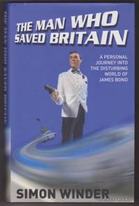 THE MAN WHO SAVED BRITAIN : A Personal Journey Into the Disturbing World of James Bond.