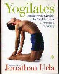 Yogilates: Integrating Yoga and Pilates for Complete Fitness, Strength and Flexibility
