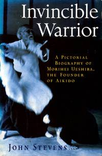 Invincible Warrior: A Pictorial Biography of Morihei Ueshiba, the Founder of Aikido by  John Stevens - Paperback - 1999-02-16 - from Kayleighbug Books and Biblio.com