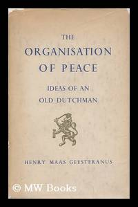 The organisation of peace : ideas of an old Dutchman / Henry Maas Geesteranus