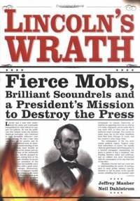 Lincoln's Wrath : Fierce Mobs, Brilliant Scoundrels and a President's Mission to Destroy the Press
