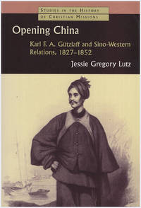 Opening China: Karl F.A. Gutzlaff and Sino-Western Relations, 1827-1852 (Studies in the History of Christian Missions)