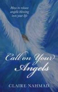 Call on Your Angels : How to Summon Angelic Blessings into Your Life by Claire Nahmad - 2014