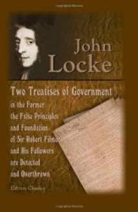 image of Two Treatises of Government: In the Former, the False Principles and Foundation of Sir Robert Filmer, and His Followers, are Detected and Overthrown. ... End of Civil Government. The Fifth Edition