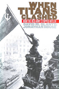 When Titans Clashed: How the Red Army Stopped Hitler (Modern War Studies) by  Jonathan M  Colonel David M.; House - First Edition - 1995-12-31 - from M Godding Books Ltd and Biblio.com