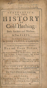 Psychrolousia: or The History of Cold Bathing: Both Ancient and Modern. In Two Parts. The First Written by Sir John Floyer. The Second, Treating of the Genuine Use of Hot and Cold Baths....