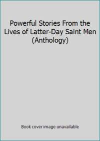 Powerful Stories From the Lives of Latter-Day Saint Men (Anthology)