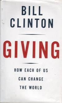 Giving: How each of us can change the world (Hard + DJ) by Bill Clinton - First Edition - 2007 - from Mr Pickwick's Fine Old Books and Biblio.com