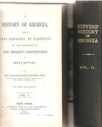 A HISTORY OF GEORGIA, FROM ITS FIRST DISCOVERY BY EUROPEANS TO THE ADOPTION OF THE PRESENT CONSTITUTION IN MDCCXCVIII.  In Two Volumes by Georgia / Stevens, William Bacon - 1847