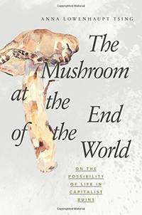 The Mushroom at the End of the World: On the Possibility of Life in Capitalist Ruins by Tsing, Anna Lowenhaupt