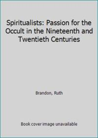Spiritualists: Passion for the Occult in the Nineteenth and Twentieth Centuries