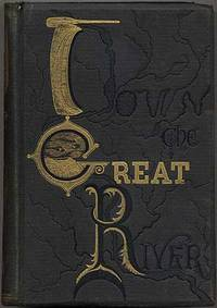 Down the Great River; Embracing an Account of the Discovery of the True Source of the Mississippi, Together with Views, Descriptive and Pictorial, of the Cities, Towns, Villages and Scenery on the Banks of the River, as Seen During a Canoe Voyage of Over Three Thousand Miles from its Head Waters to the Gulf of Mexico