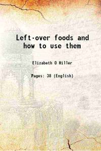 Left-over foods and how to use them 1910 [Hardcover]