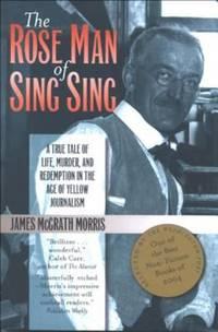 image of The Rose Man of Sing Sing : A True Tale of Life, Murder, and Redemption in the Age of Yellow Journalism