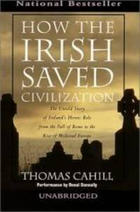 image of How the Irish Saved Civilization : The Untold Story of Ireland's Heroic Role from the Fall of Rome to the Rise of Medieval Europe