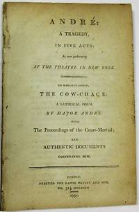 ANDRE: A TRAGEDY, IN FIVE ACTS: AS NOW PERFORMING AT THE THEATRE IN NEW YORK. TO WHICH IS ADDED, THE COW-CHACE: A SATIRICAL POEM. BY MAJOR ANDRE: WITH THE PROCEEDINGS OF THE COURT MARTIAL; AND AUTHENTIC DOCUMENTS CONCERNING HIM