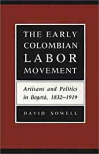 THE EARLY COLOMBIAN LABOR MOVEMENT: ARTISANS AND POLITICS IN BOGOT A, 1832-1919: ARTISANS AND...
