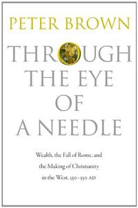 Through the Eye of a Needle: Wealth, the Fall of Rome, and the Making of Christianity in the...