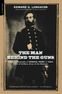 The Man Behind The Guns: A Military Biography Of General Henry J. Hunt, Commander Of Artillery,...